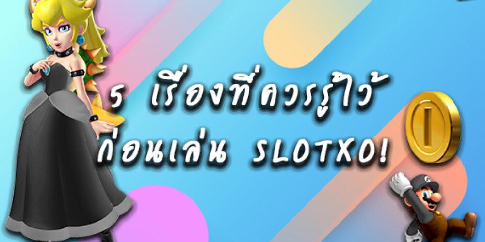 5 เรื่องที่ควรรู้ไว้ก่อนเล่น SLOTXO!