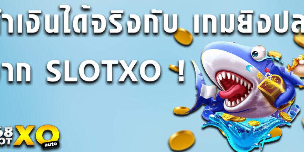 ทำเงินได้จริงกับ เกมยิงปลา จาก SLOTXO !